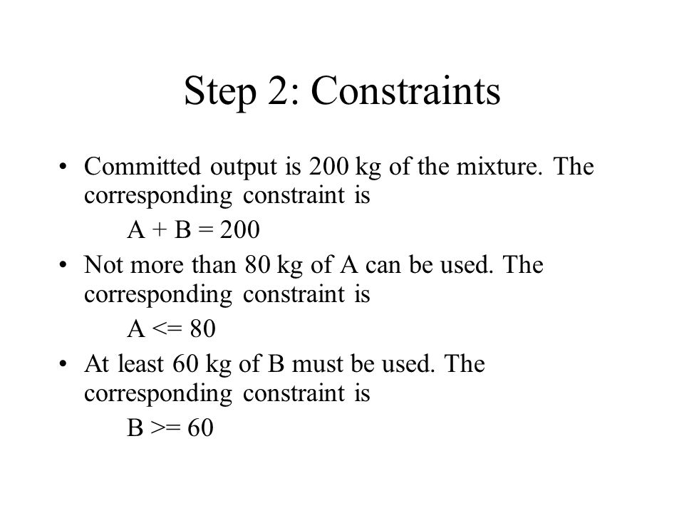 Step 2: Constraints Committed output is 200 kg of the mixture. The corresponding constraint is. A + B = 200.