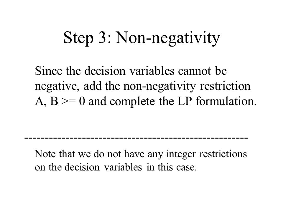 Step 3: Non-negativity Since the decision variables cannot be negative, add the non-negativity restriction A, B >= 0 and complete the LP formulation.