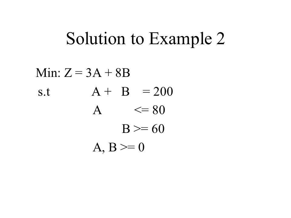 Solution to Example 2 Min: Z = 3A + 8B s.t A + B = 200 A <= 80