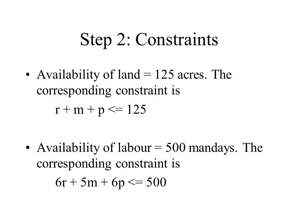 Step 2: Constraints Availability of land = 125 acres. The corresponding constraint is. r + m + p <= 125.