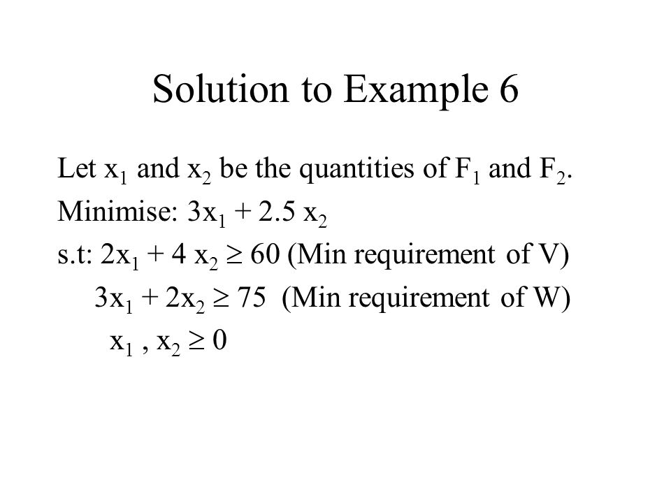 Solution to Example 6 Let x1 and x2 be the quantities of F1 and F2.