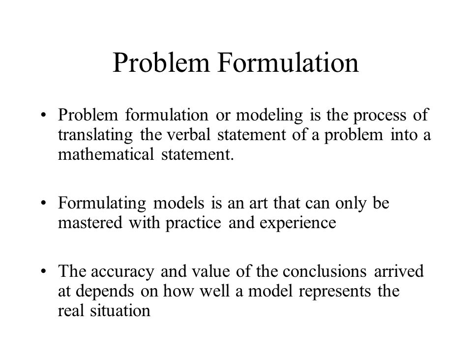 Problem Formulation Problem formulation or modeling is the process of translating the verbal statement of a problem into a mathematical statement.