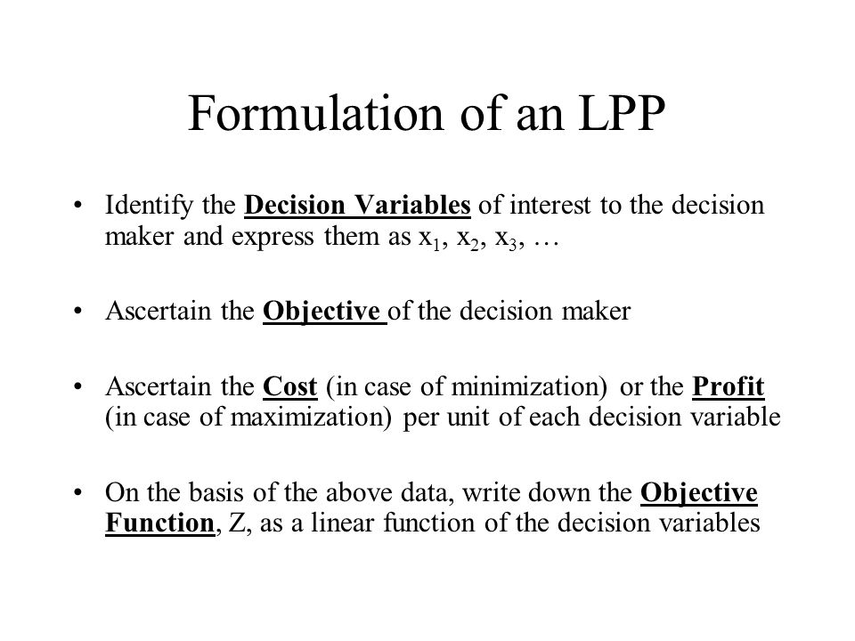 Formulation of an LPP Identify the Decision Variables of interest to the decision maker and express them as x1, x2, x3, …