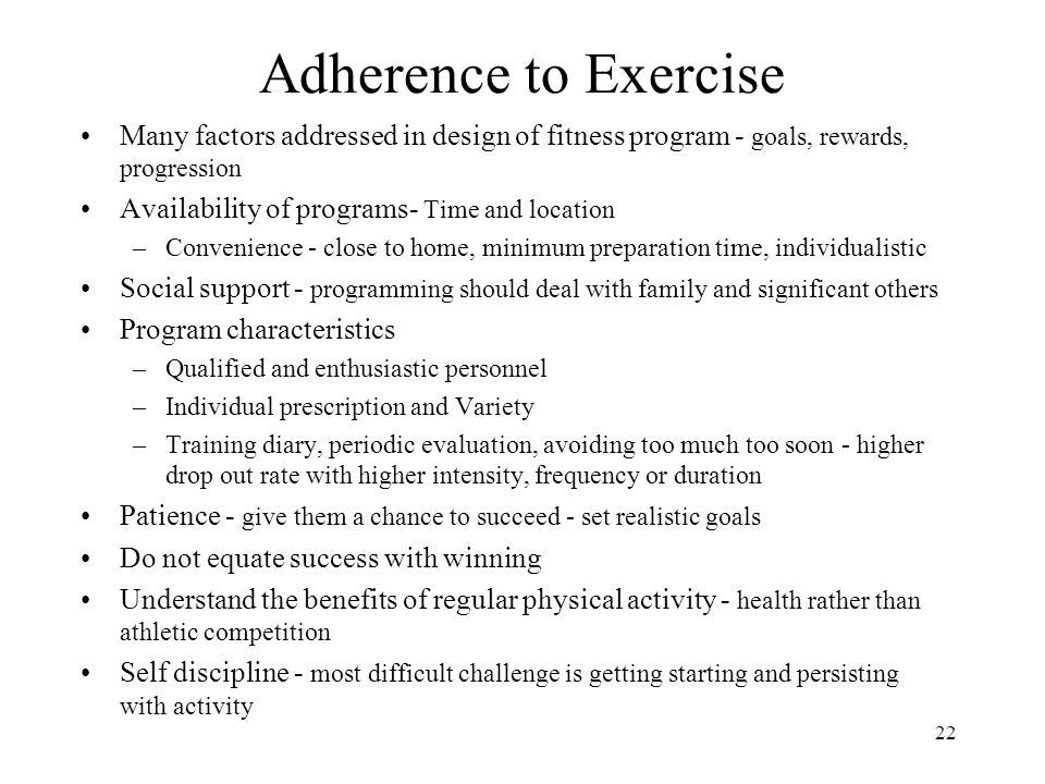 Adherence to Exercise Many factors addressed in design of fitness program - goals, rewards, progression.