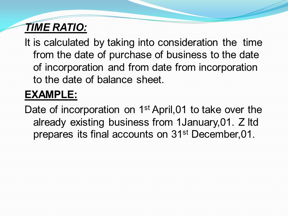 TIME RATIO: It is calculated by taking into consideration the time from the date of purchase of business to the date of incorporation and from date from incorporation to the date of balance sheet.