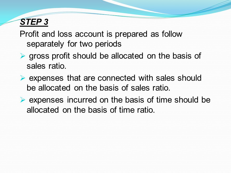 STEP 3 Profit and loss account is prepared as follow separately for two periods. gross profit should be allocated on the basis of sales ratio.