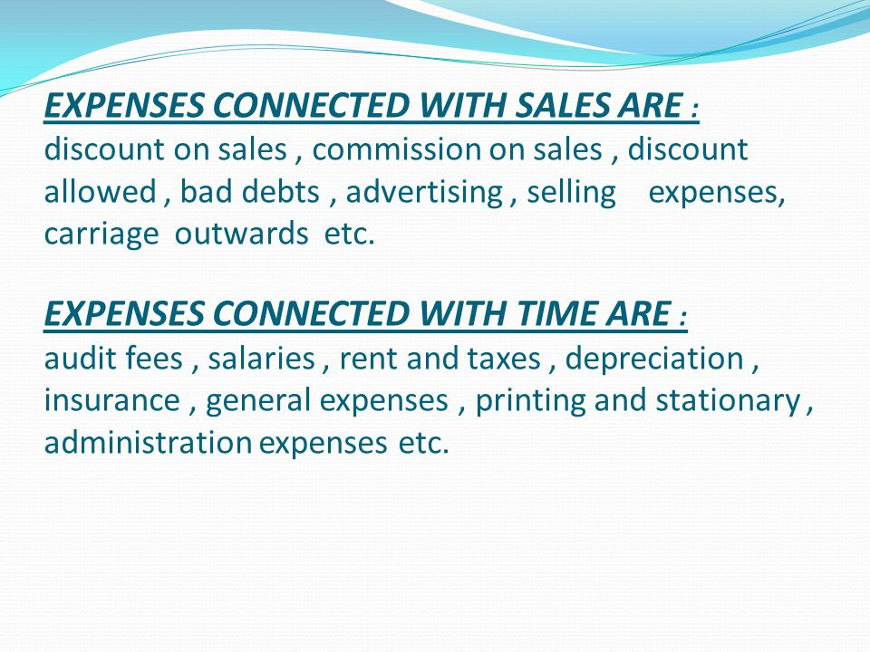 EXPENSES CONNECTED WITH SALES ARE : discount on sales , commission on sales , discount allowed , bad debts , advertising , selling expenses, carriage outwards etc.