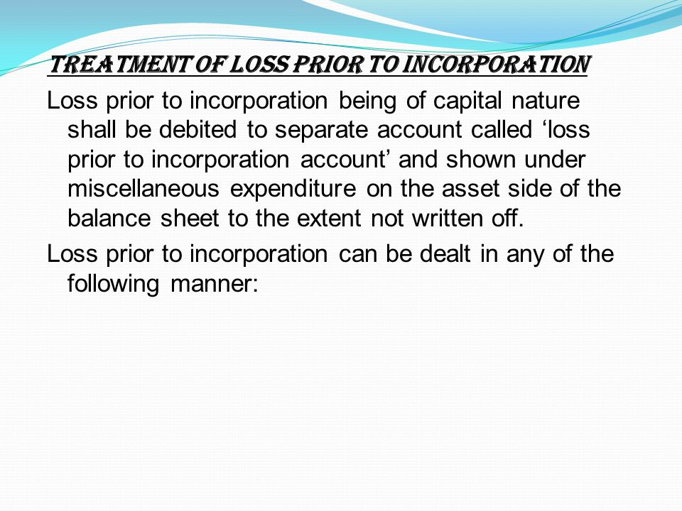 TREATMENT OF LOSS PRIOR TO INCORPORATION Loss prior to incorporation being of capital nature shall be debited to separate account called 'loss prior to incorporation account' and shown under miscellaneous expenditure on the asset side of the balance sheet to the extent not written off.