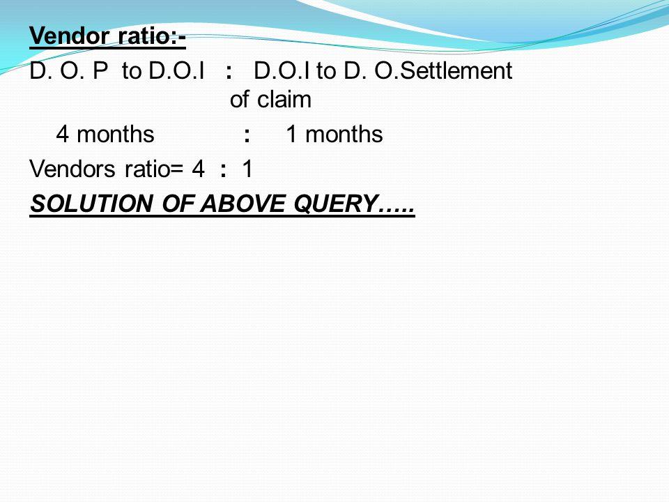 Vendor ratio:- D. O. P to D. O. I : D. O. I to D. O