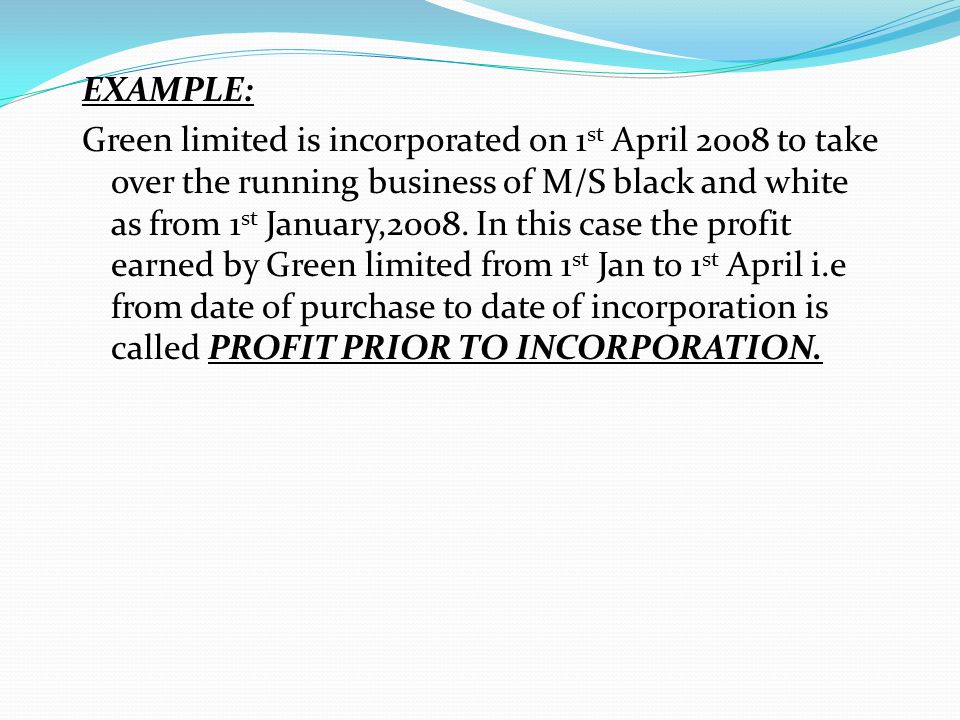EXAMPLE: Green limited is incorporated on 1st April 2008 to take over the running business of M/S black and white as from 1st January,2008.