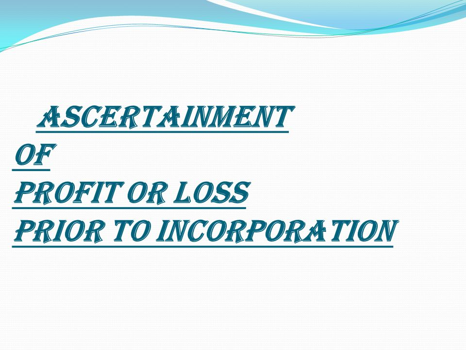ASCERTAINMENT OF PROFIT OR LOSS PRIOR TO INCORPORATION