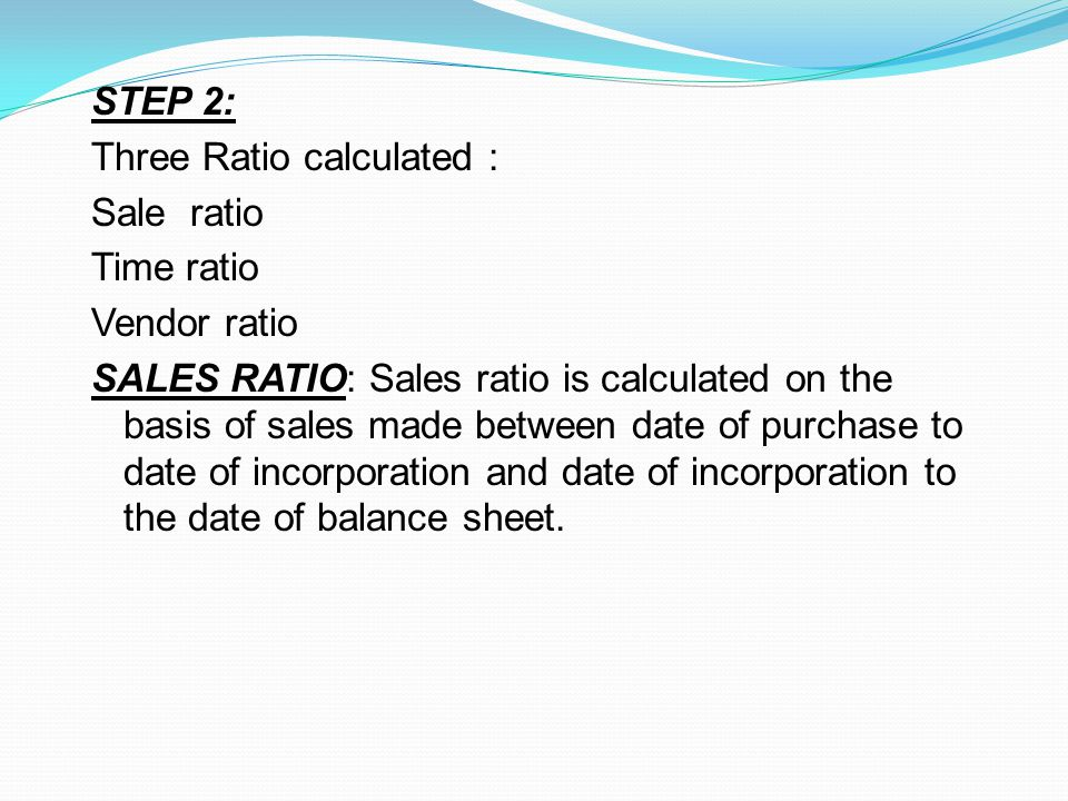 STEP 2: Three Ratio calculated : Sale ratio Time ratio Vendor ratio SALES RATIO: Sales ratio is calculated on the basis of sales made between date of purchase to date of incorporation and date of incorporation to the date of balance sheet.