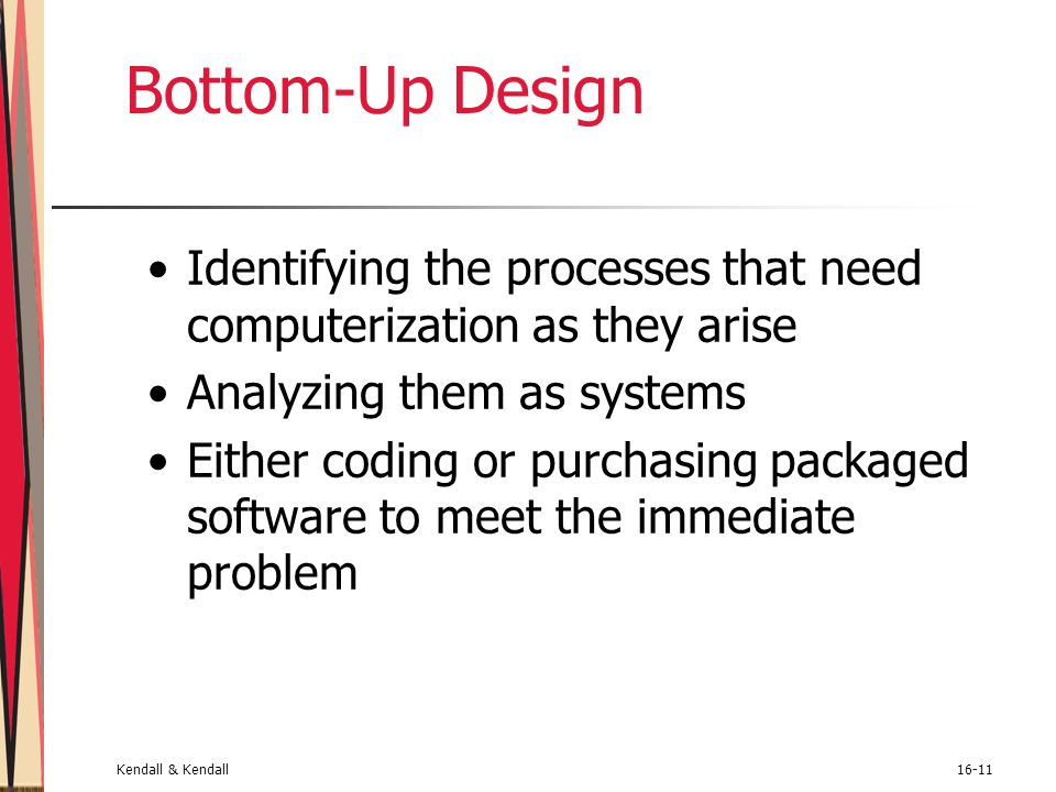 Bottom-Up Design Identifying the processes that need computerization as they arise. Analyzing them as systems.