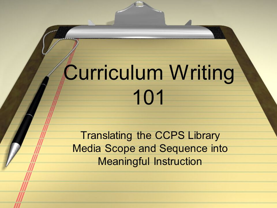 Curriculum Writing 101 Translating the CCPS Library Media Scope and Sequence into Meaningful Instruction.