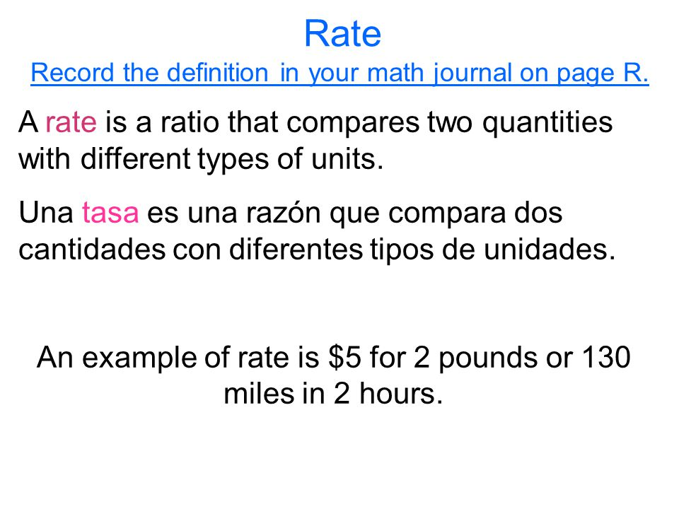Rate Record the definition in your math journal on page R. A rate is a ratio that compares two quantities with different types of units.