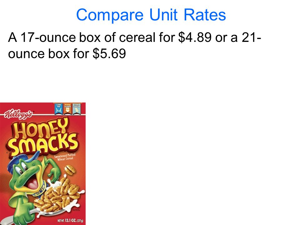 Compare Unit Rates A 17-ounce box of cereal for $4.89 or a 21-ounce box for $5.69