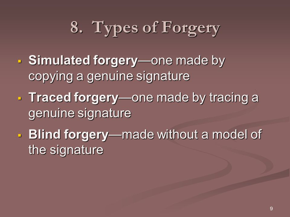 8. Types of Forgery Simulated forgery—one made by copying a genuine signature. Traced forgery—one made by tracing a genuine signature.