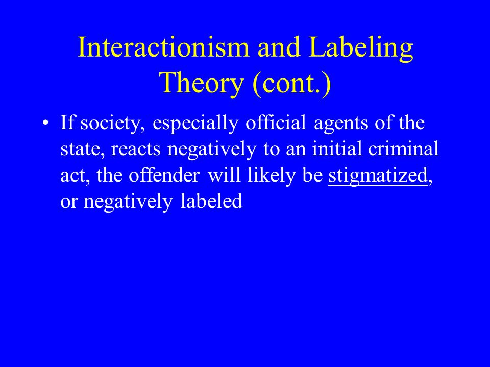 Interactionism and Labeling Theory (cont.)