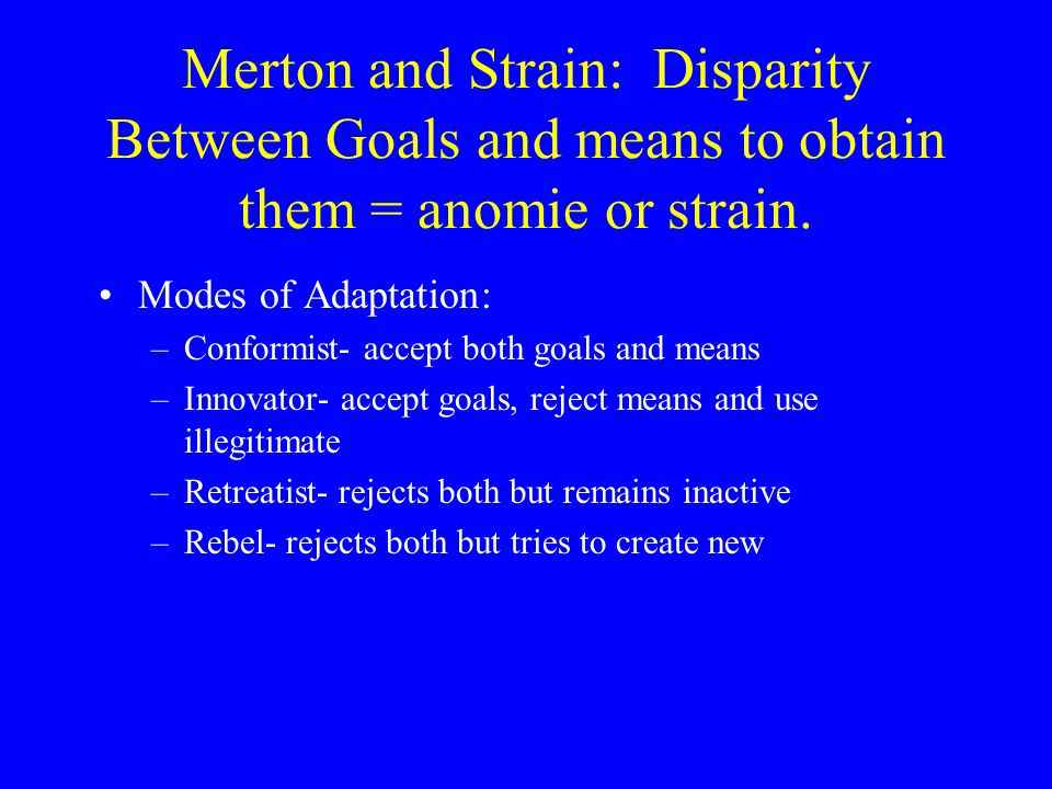 Merton and Strain: Disparity Between Goals and means to obtain them = anomie or strain.