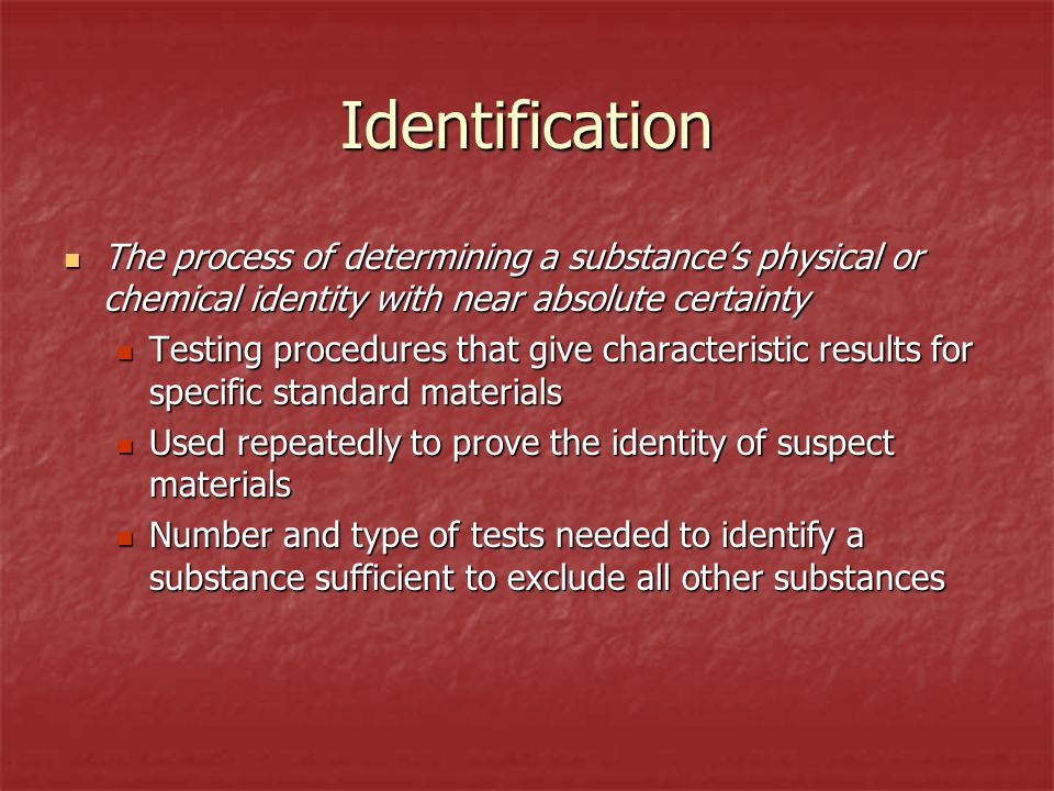 Identification The process of determining a substance's physical or chemical identity with near absolute certainty.