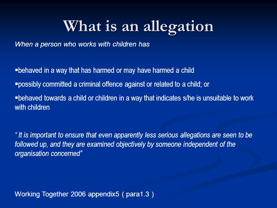 What is an allegation When a person who works with children has. behaved in a way that has harmed or may have harmed a child.