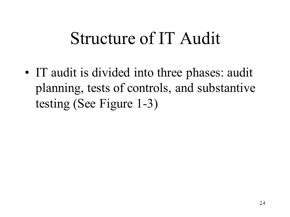 Structure of IT Audit IT audit is divided into three phases: audit planning, tests of controls, and substantive testing (See Figure 1-3)