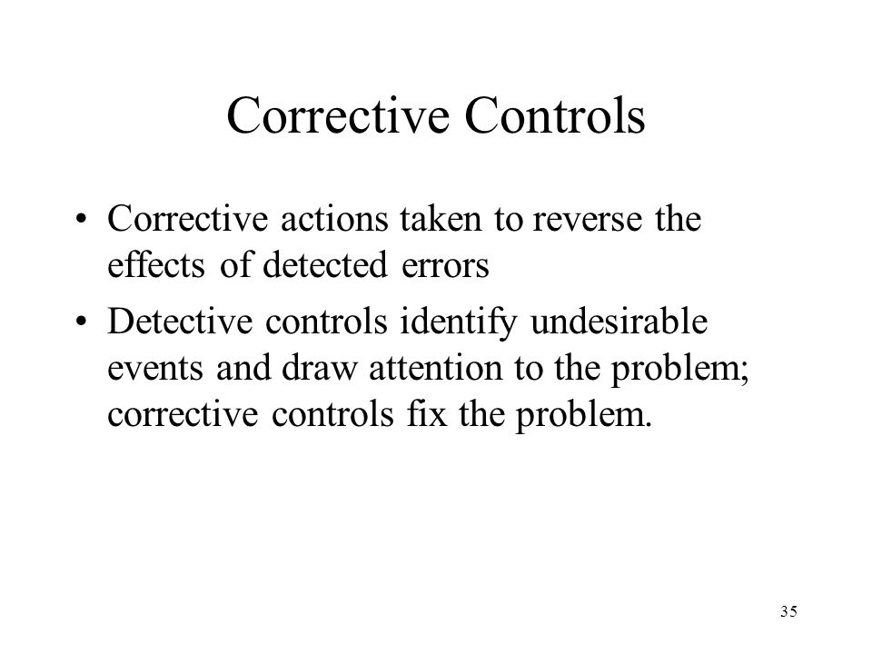 Corrective Controls Corrective actions taken to reverse the effects of detected errors.