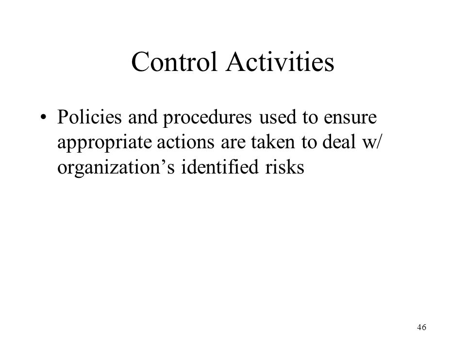 Control Activities Policies and procedures used to ensure appropriate actions are taken to deal w/ organization's identified risks.