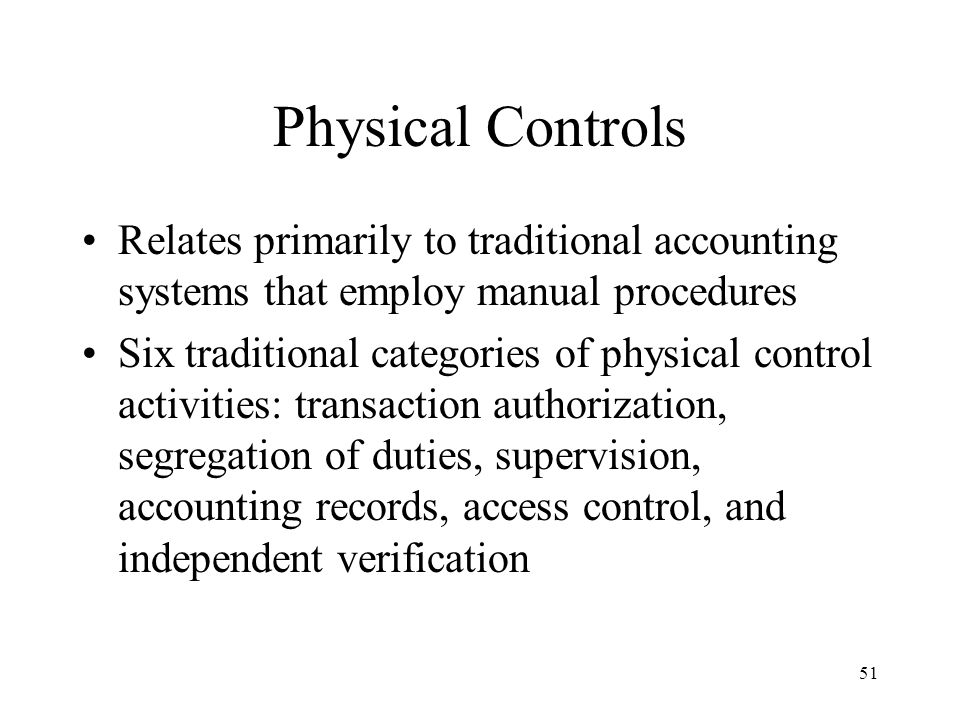 Physical Controls Relates primarily to traditional accounting systems that employ manual procedures.