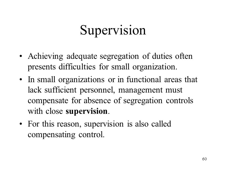 Supervision Achieving adequate segregation of duties often presents difficulties for small organization.