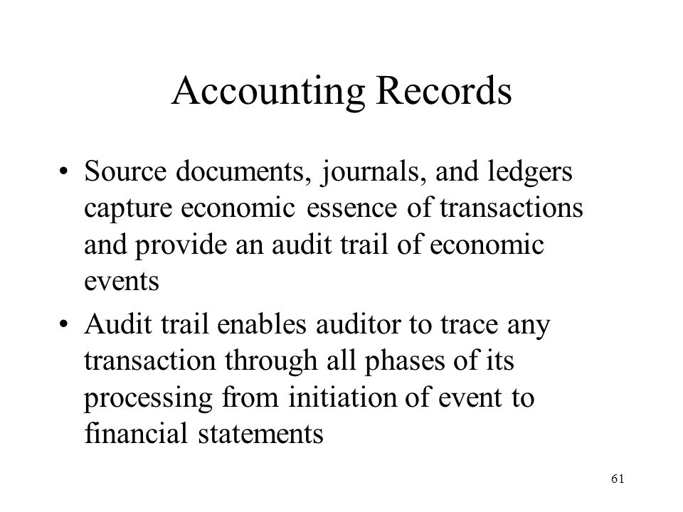 Accounting Records Source documents, journals, and ledgers capture economic essence of transactions and provide an audit trail of economic events.