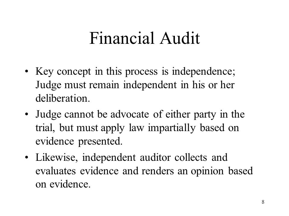 Financial Audit Key concept in this process is independence; Judge must remain independent in his or her deliberation.