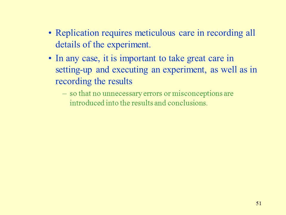 Replication requires meticulous care in recording all details of the experiment.