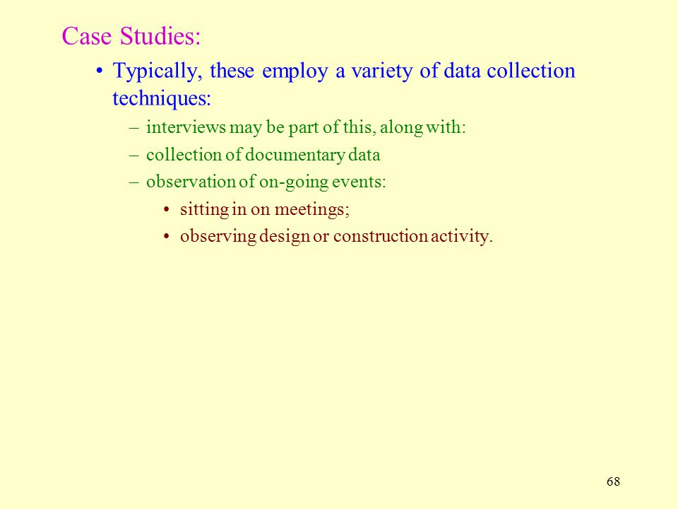 Case Studies: Typically, these employ a variety of data collection techniques: interviews may be part of this, along with: