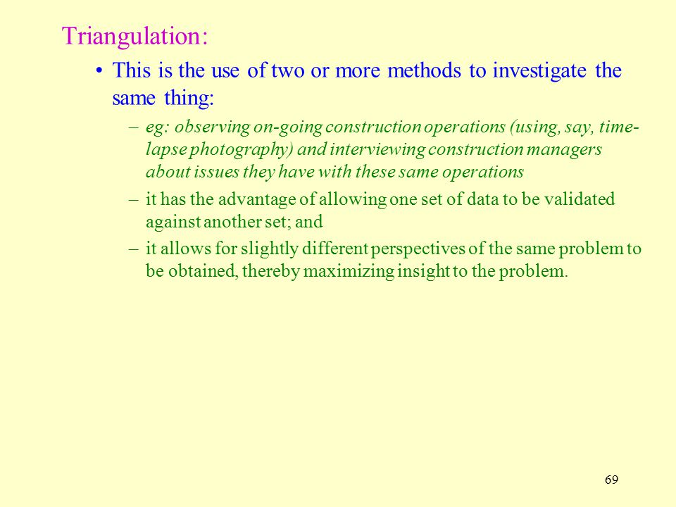 Triangulation: This is the use of two or more methods to investigate the same thing: