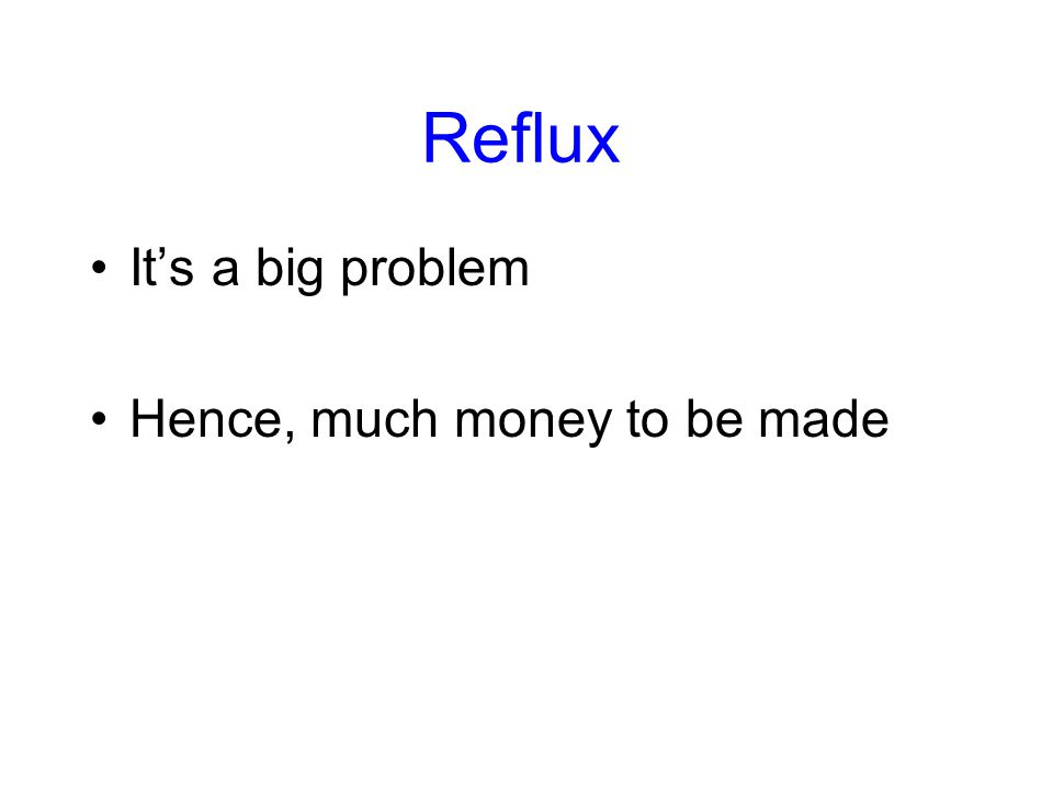 Reflux It's a big problem Hence, much money to be made