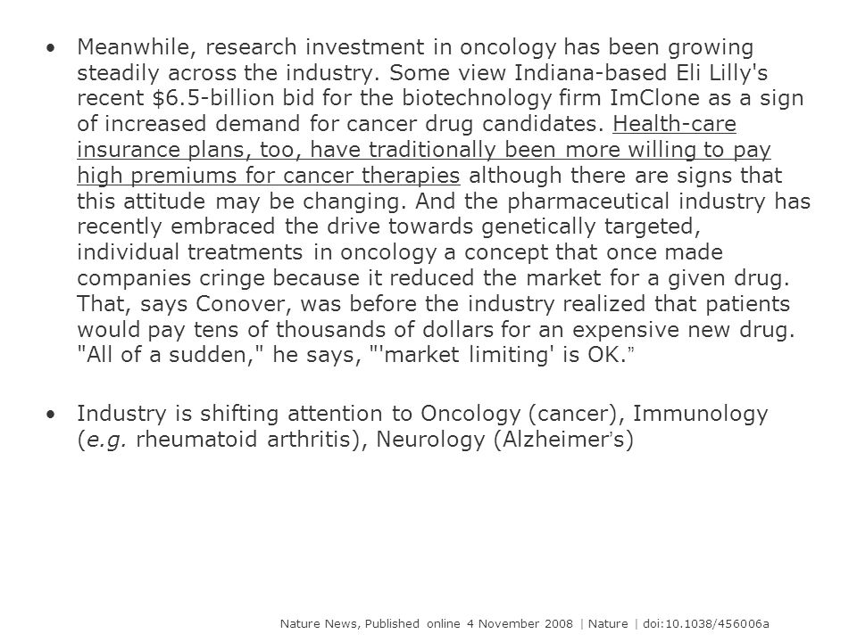 Meanwhile, research investment in oncology has been growing steadily across the industry. Some view Indiana-based Eli Lilly s recent $6.5-billion bid for the biotechnology firm ImClone as a sign of increased demand for cancer drug candidates. Health-care insurance plans, too, have traditionally been more willing to pay high premiums for cancer therapies although there are signs that this attitude may be changing. And the pharmaceutical industry has recently embraced the drive towards genetically targeted, individual treatments in oncology a concept that once made companies cringe because it reduced the market for a given drug. That, says Conover, was before the industry realized that patients would pay tens of thousands of dollars for an expensive new drug. All of a sudden, he says, market limiting is OK.