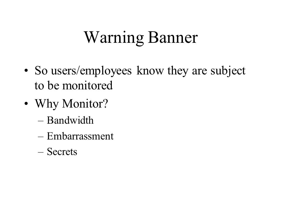 Warning Banner So users/employees know they are subject to be monitored. Why Monitor Bandwidth. Embarrassment.