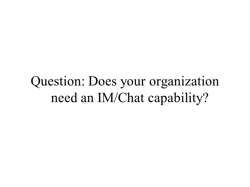 Question: Does your organization need an IM/Chat capability