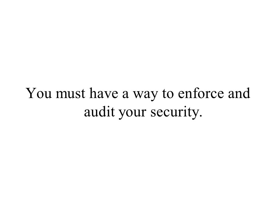 You must have a way to enforce and audit your security.