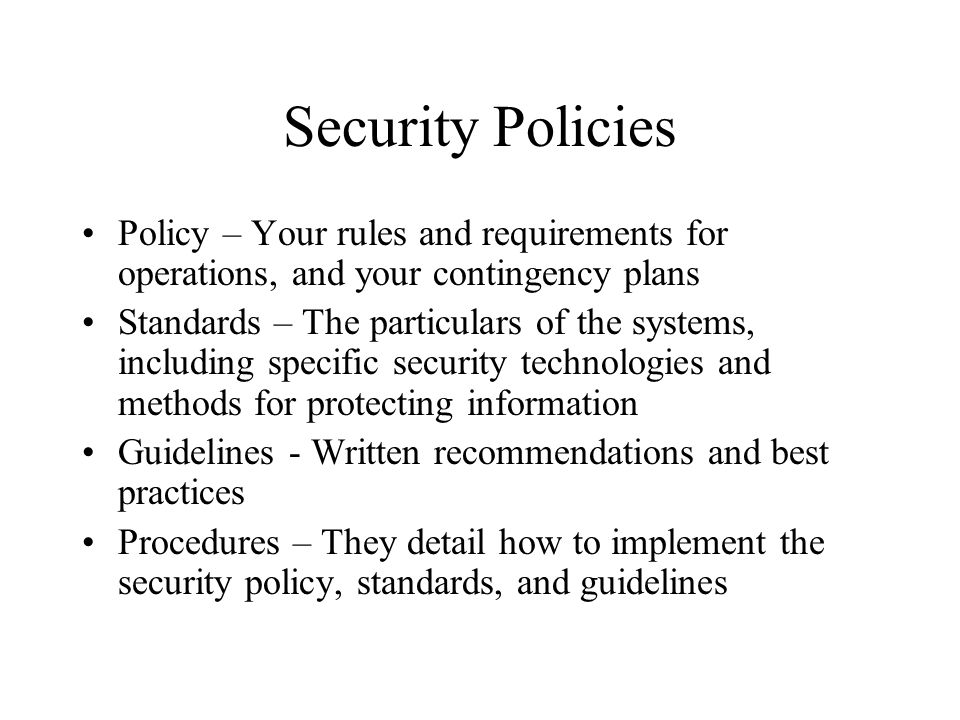 Security Policies Policy – Your rules and requirements for operations, and your contingency plans.