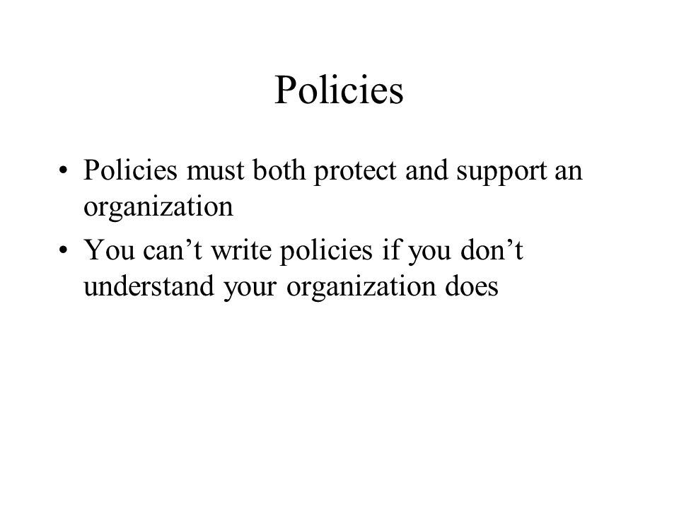 Policies Policies must both protect and support an organization