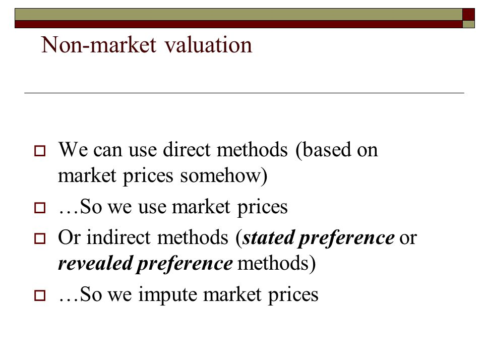 Non-market valuation We can use direct methods (based on market prices somehow) …So we use market prices.