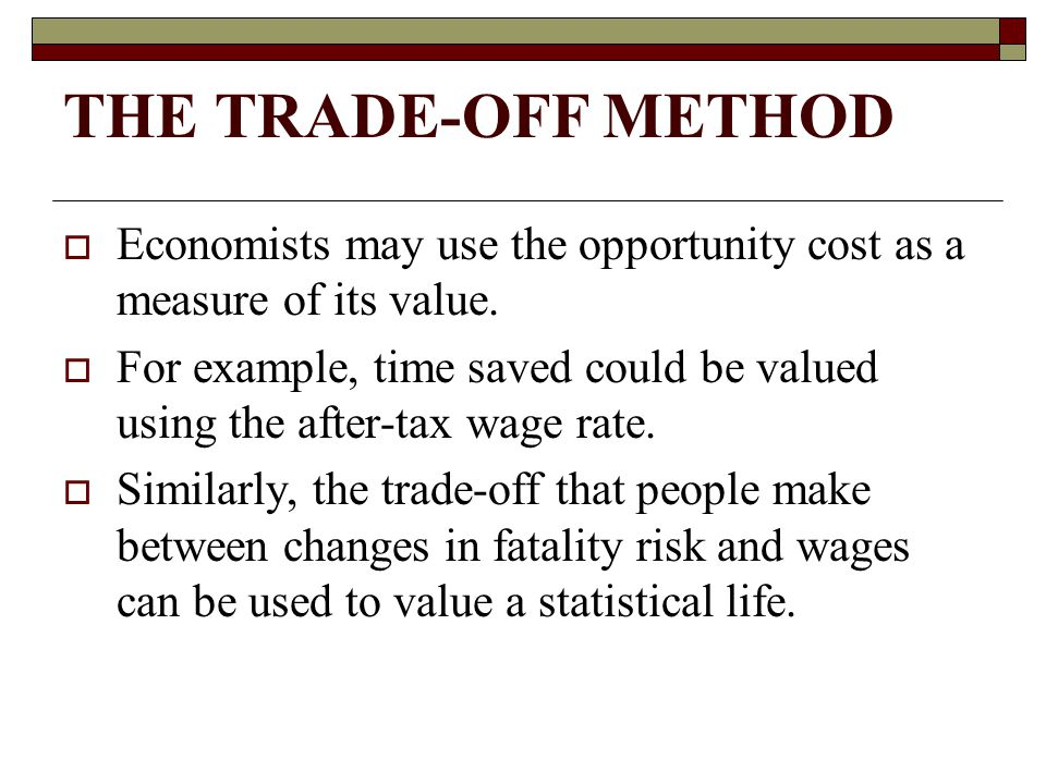 THE TRADE-OFF METHOD Economists may use the opportunity cost as a measure of its value.