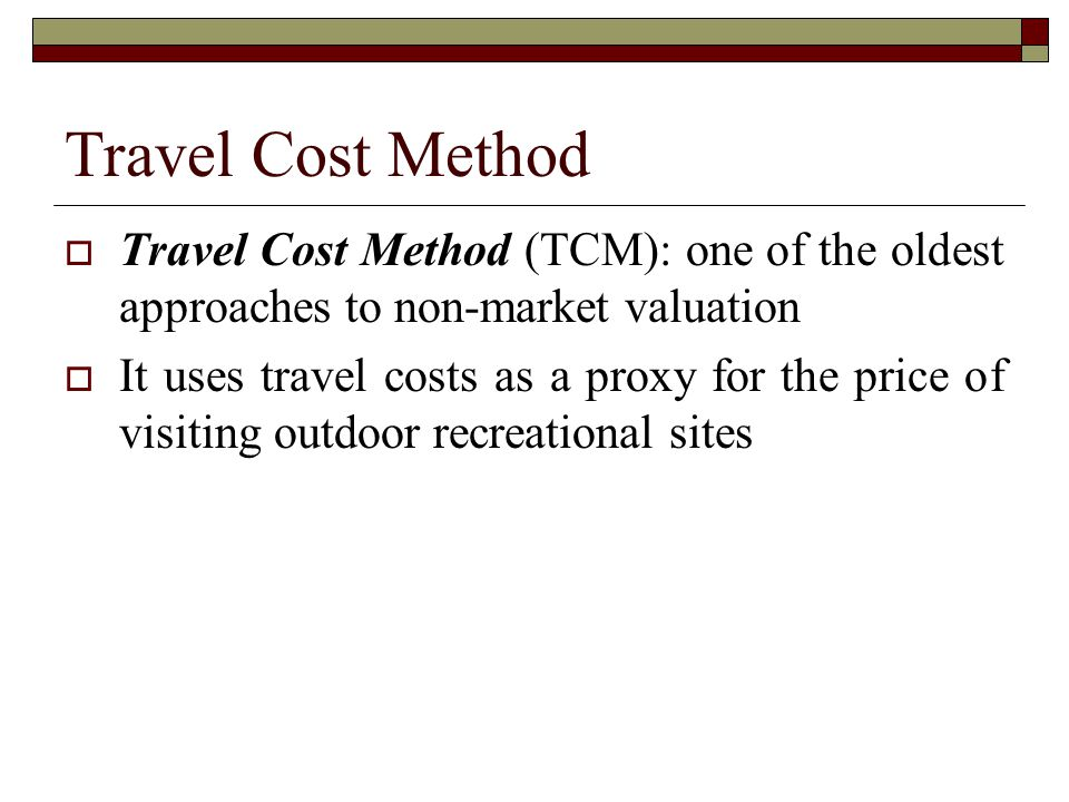 Travel Cost Method Travel Cost Method (TCM): one of the oldest approaches to non-market valuation.