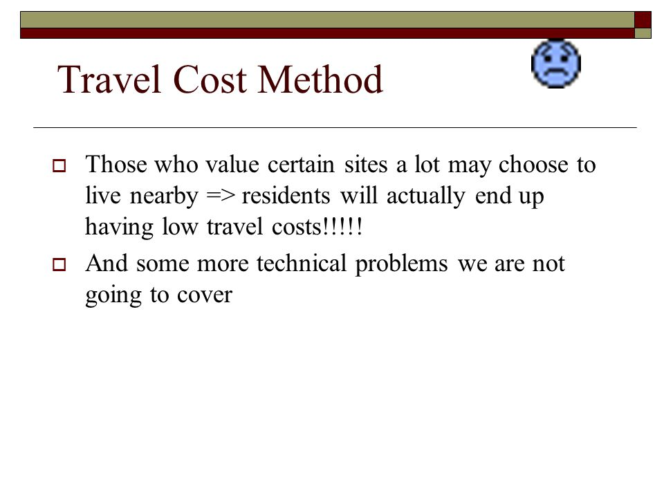 Travel Cost Method Those who value certain sites a lot may choose to live nearby => residents will actually end up having low travel costs!!!!!