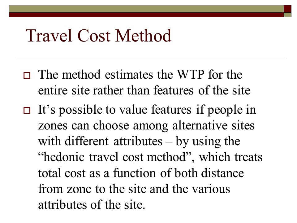 Travel Cost Method The method estimates the WTP for the entire site rather than features of the site.