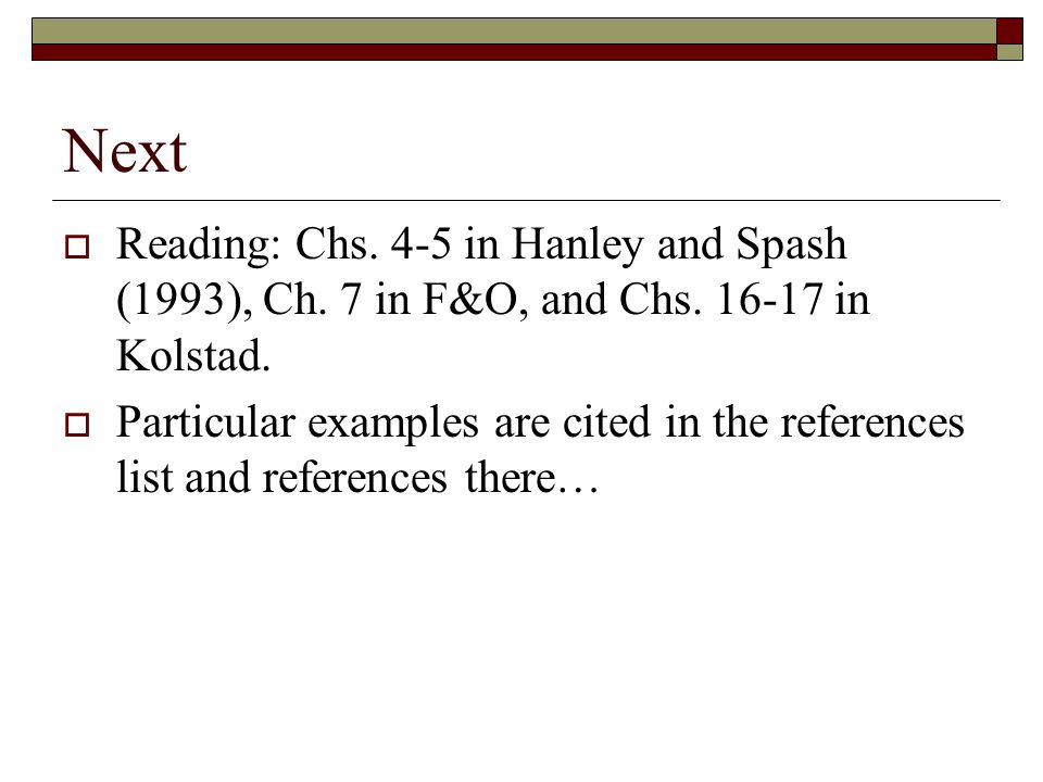 Next Reading: Chs. 4-5 in Hanley and Spash (1993), Ch. 7 in F&O, and Chs. 16-17 in Kolstad.