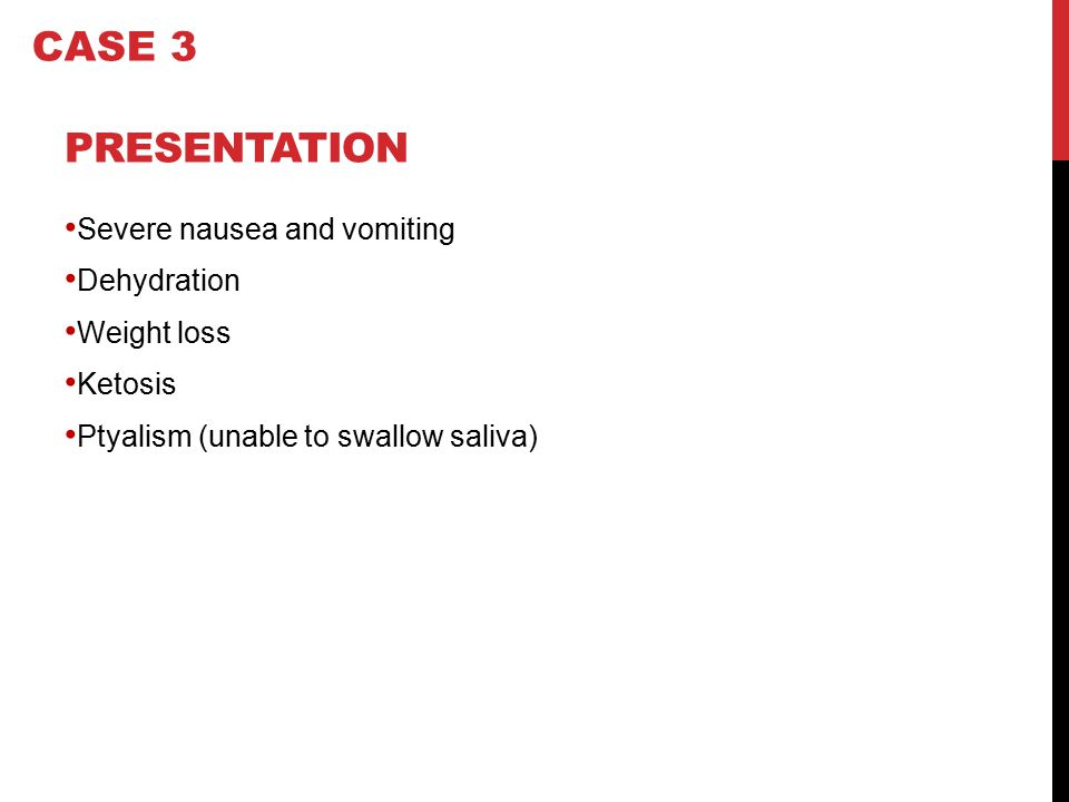 CASE 3 Presentation Severe nausea and vomiting Dehydration Weight loss