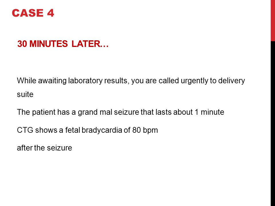 CASE 4 30 MINUTES LATER… While awaiting laboratory results, you are called urgently to delivery suite.